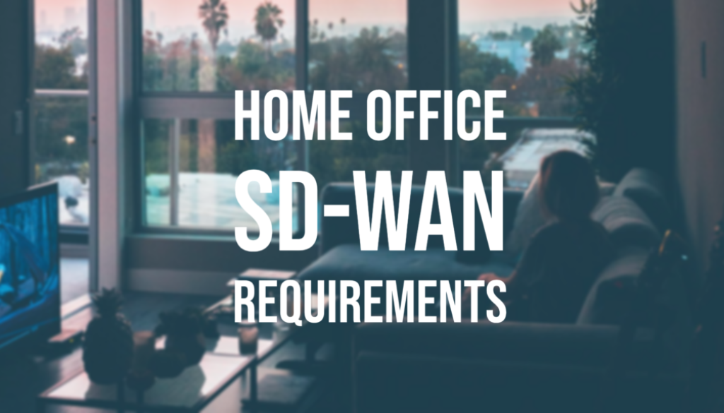 SD-WAN HOME OFFICE REQUIREMENTS